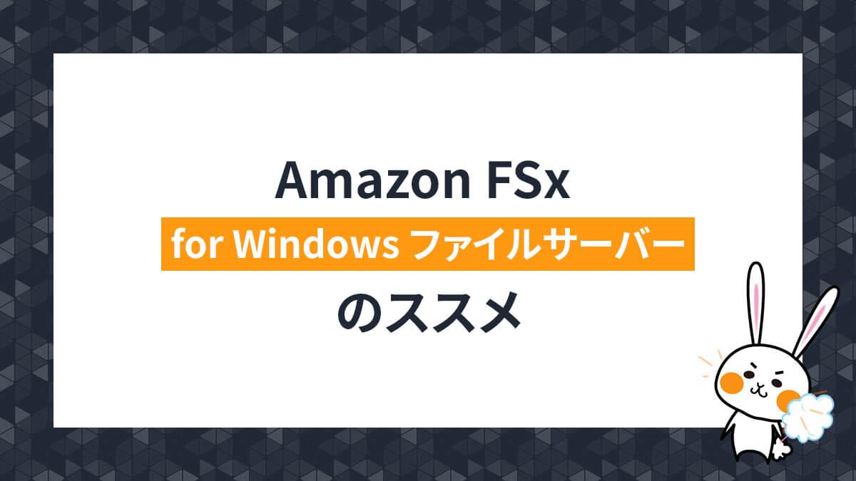 Amazon FSx for Windows ファイルサーバーのススメ