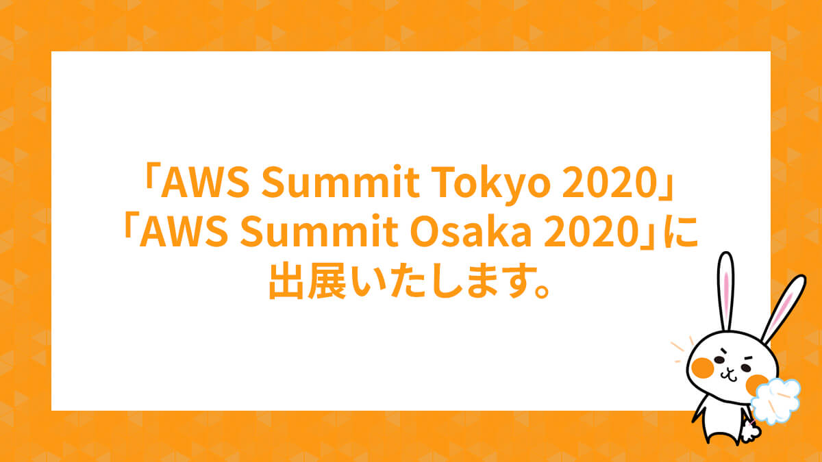 「AWS Summit Tokyo 2020」「AWS Summit Osaka 2020」に出展いたします。