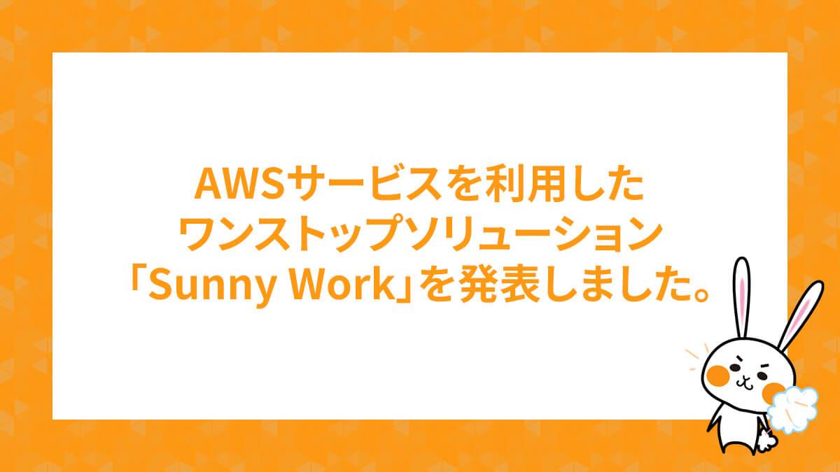 AWSサービスを利用したワンストップソリューションSunny Workを発表しました。