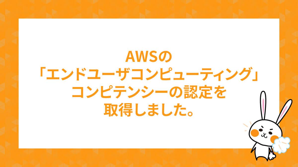 AWSの「エンドユーザコンピューティング」コンピテンシーの認定を取得しました。